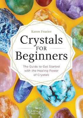 Crystals for Beginners : The Guide to Get Started with the Healing Power of Crystals