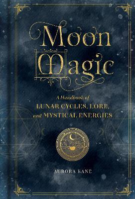 Moon Magic: Volume 3 : A Handbook of Lunar Cycles, Lore, and Mystical Energies
