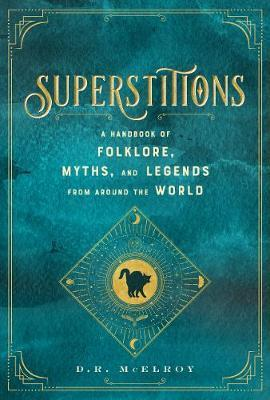 Superstitions: Volume 5 : A Handbook of Folklore, Myths, and Legends from around the World