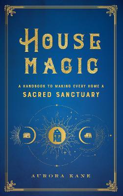 House Magic: Volume 6 : A Handbook to Making Every Home a Sacred Sanctuary