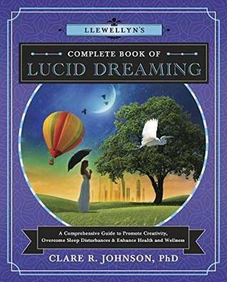 Llewellyn's Complete Book of Lucid Dreaming : A Comprehensive Guide to Promote Creativity, Overcome Sleep Disturbances and Enhance Health and Wellness