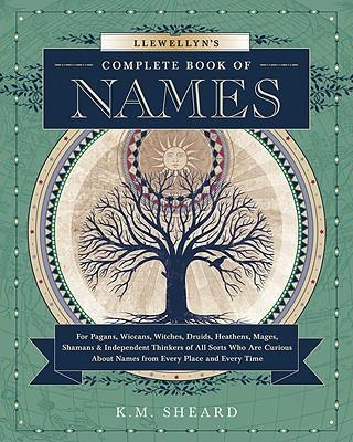 Llewellyn's Complete Book of Names : for Pagans, Witches, Wiccans, Druids, Heathens, Mages, Shamans and Independent Thinkers of All Sorts Who are Curious About Names from Every Place and Every Time